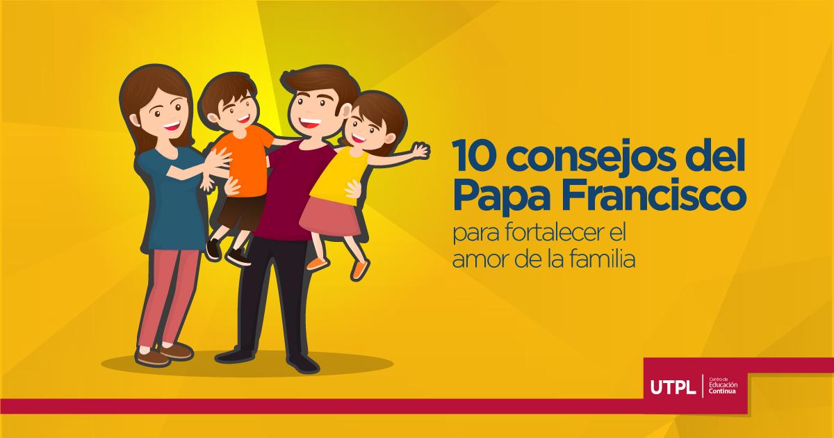10 Consejos Del Papa Francisco Para Fortalecer El Amor De Familia Blog